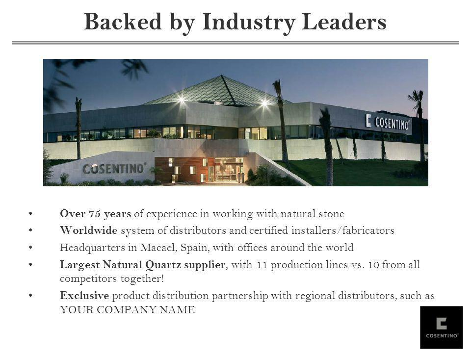 Backed by Industry Leaders Over 75 years of experience in working with natural stone Worldwide system of distributors and certified installers/fabricators Headquarters in Macael, Spain, with offices around the world Largest Natural Quartz supplier, with 11 production lines vs.