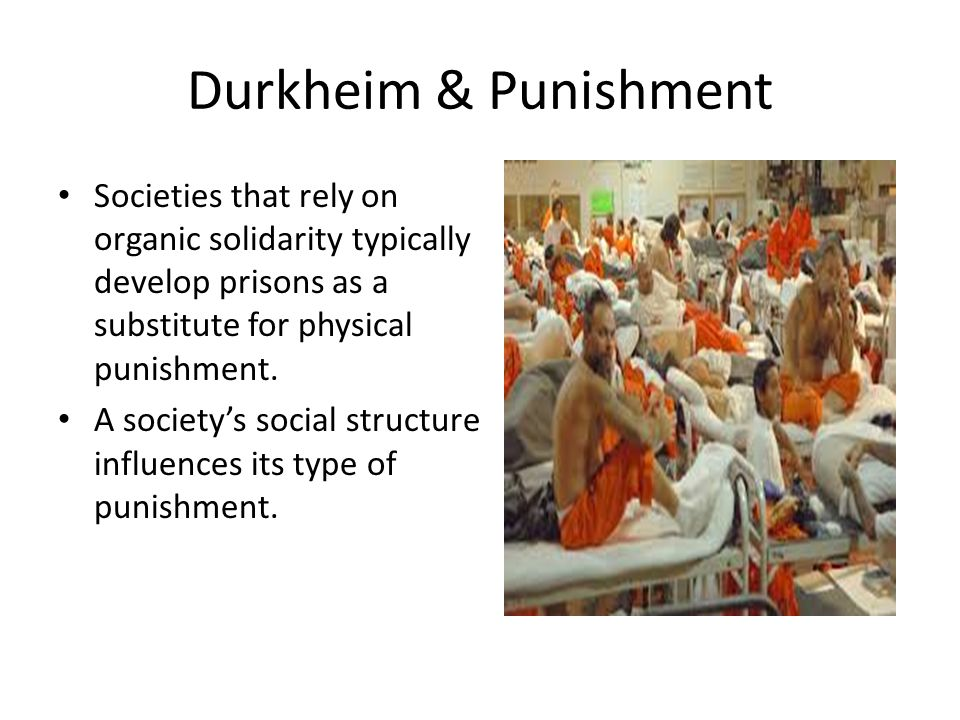 Durkheim & Punishment Societies that rely on organic solidarity typically develop prisons as a substitute for physical punishment. A society's social