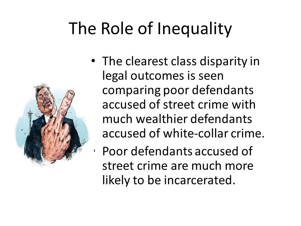 The Role of Inequality The clearest class disparity in legal outcomes is seen comparing poor defendants accused of street crime with much wealthier de