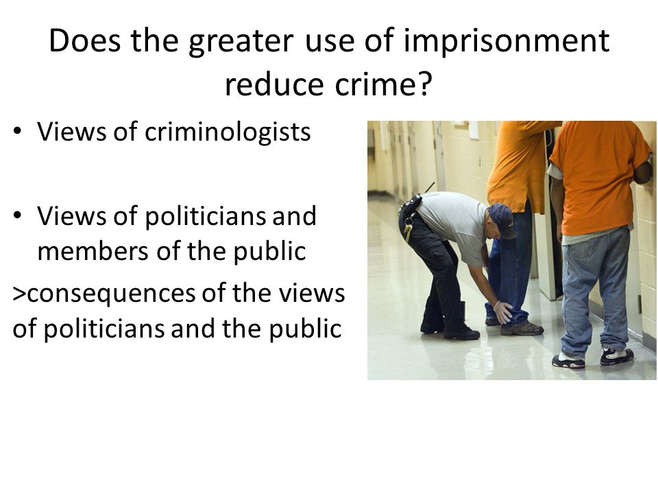Does the greater use of imprisonment reduce crime? Views of criminologists Views of politicians and members of the public >consequences of the views o