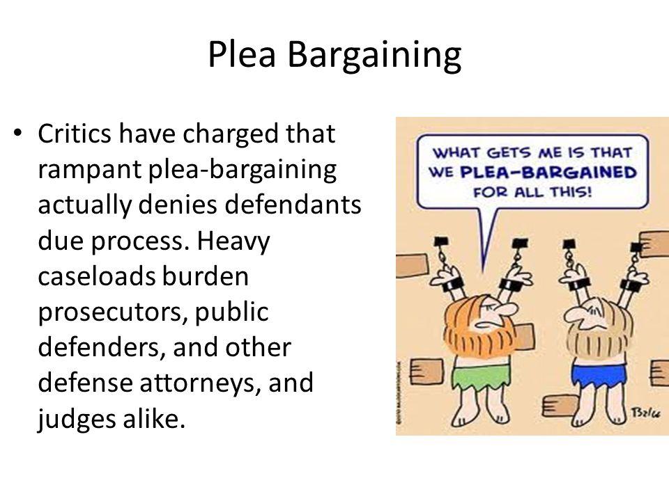 Plea Bargaining Critics have charged that rampant plea-bargaining actually denies defendants due process. Heavy caseloads burden prosecutors, public d