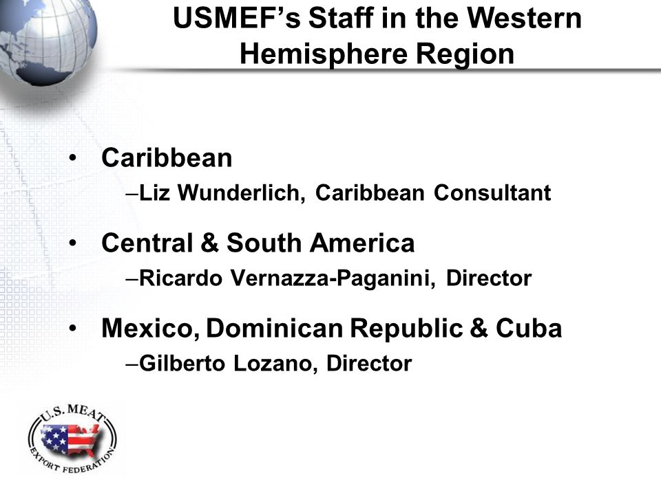 USMEF's Staff in the Western Hemisphere Region Caribbean –Liz Wunderlich, Caribbean Consultant Central & South America –Ricardo Vernazza-Paganini, Director Mexico, Dominican Republic & Cuba –Gilberto Lozano, Director