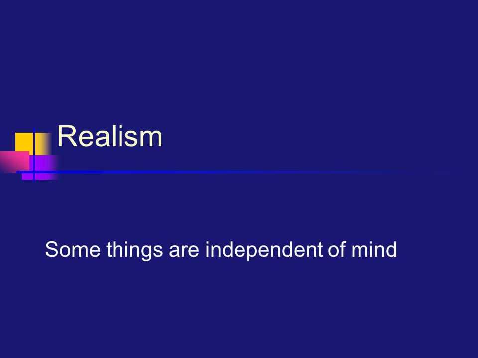 Realism Some things are independent of mind
