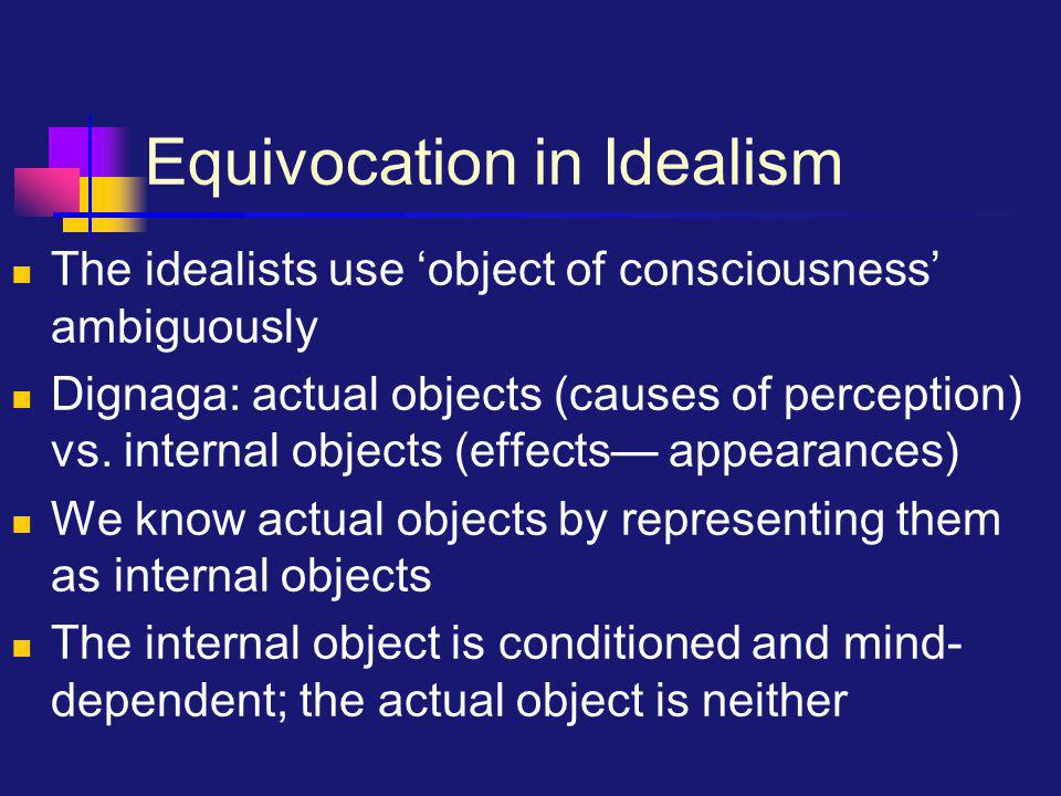 Equivocation in Idealism The idealists use 'object of consciousness' ambiguously Dignaga: actual objects (causes of perception) vs.