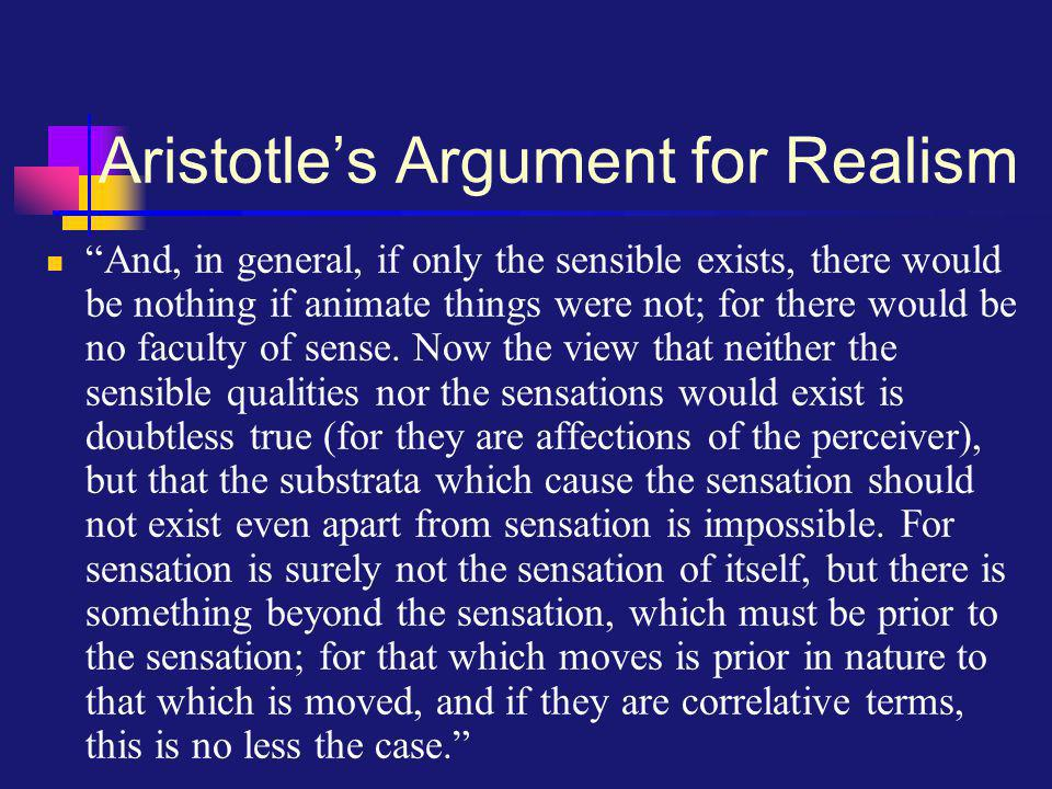 Aristotle's Argument for Realism And, in general, if only the sensible exists, there would be nothing if animate things were not; for there would be no faculty of sense.