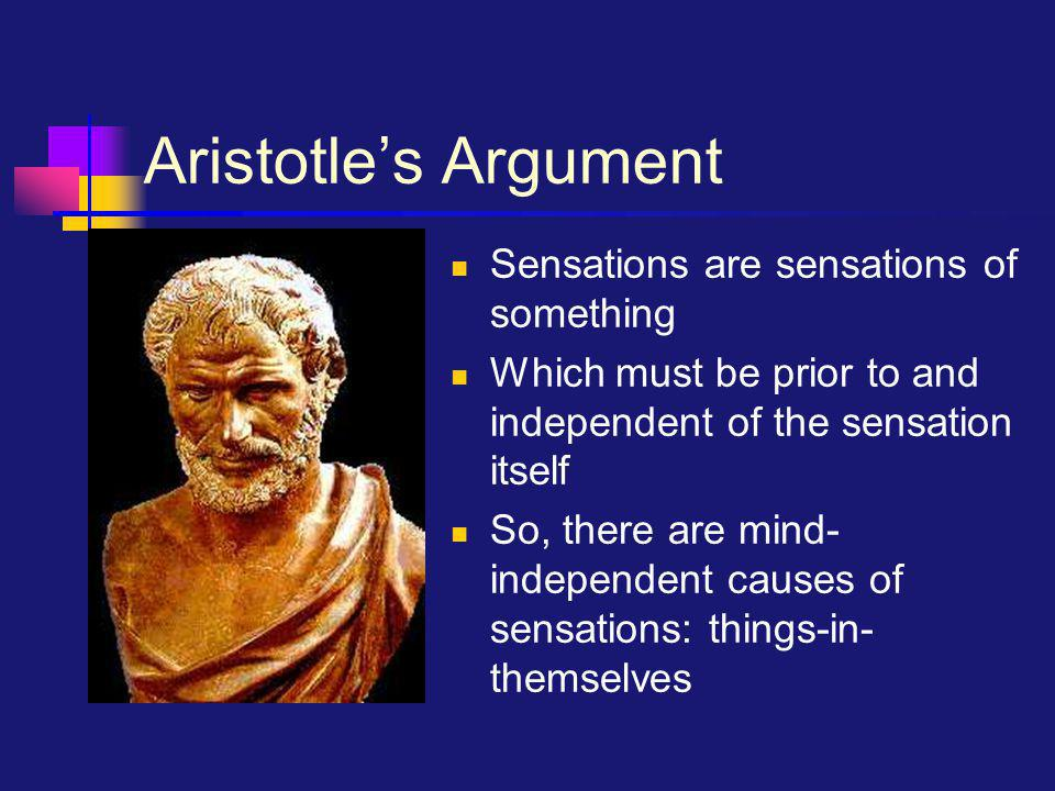 Aristotle's Argument Sensations are sensations of something Which must be prior to and independent of the sensation itself So, there are mind- indepen