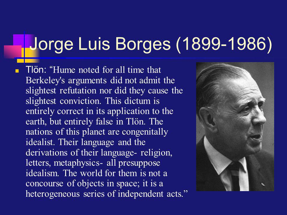 Jorge Luis Borges ( ) Tlön: Hume noted for all time that Berkeley s arguments did not admit the slightest refutation nor did they cause the slightest conviction.