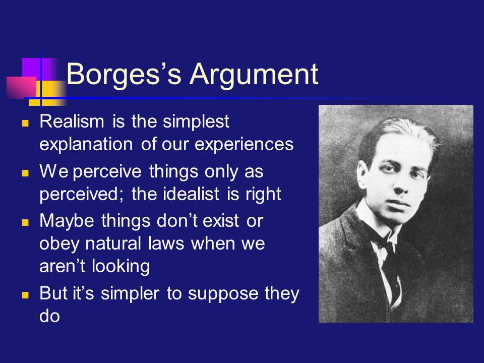 Borges's Argument Realism is the simplest explanation of our experiences We perceive things only as perceived; the idealist is right Maybe things don'