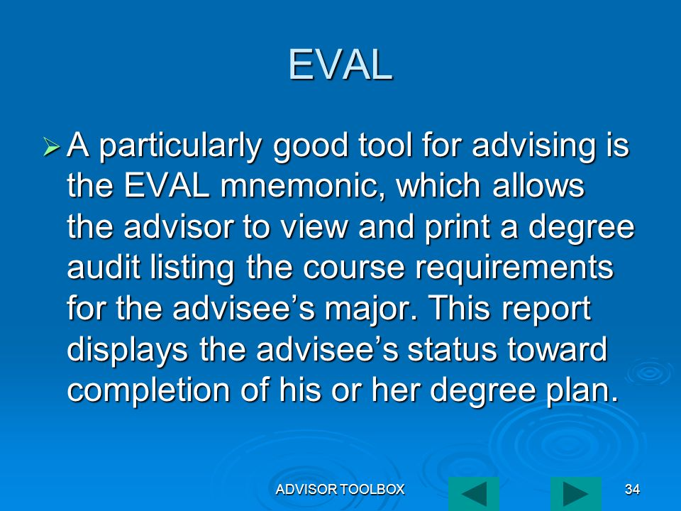 ADVISOR TOOLBOX34 EVAL  A particularly good tool for advising is the EVAL mnemonic, which allows the advisor to view and print a degree audit listing the course requirements for the advisee's major.