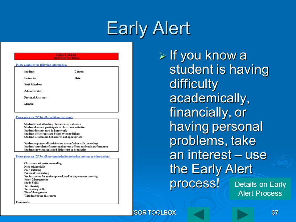 ADVISOR TOOLBOX37 Early Alert  If you know a student is having difficulty academically, financially, or having personal problems, take an interest – use the Early Alert process.
