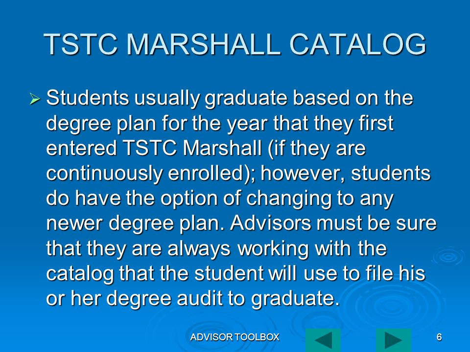 ADVISOR TOOLBOX6 TSTC MARSHALL CATALOG  Students usually graduate based on the degree plan for the year that they first entered TSTC Marshall (if they are continuously enrolled); however, students do have the option of changing to any newer degree plan.