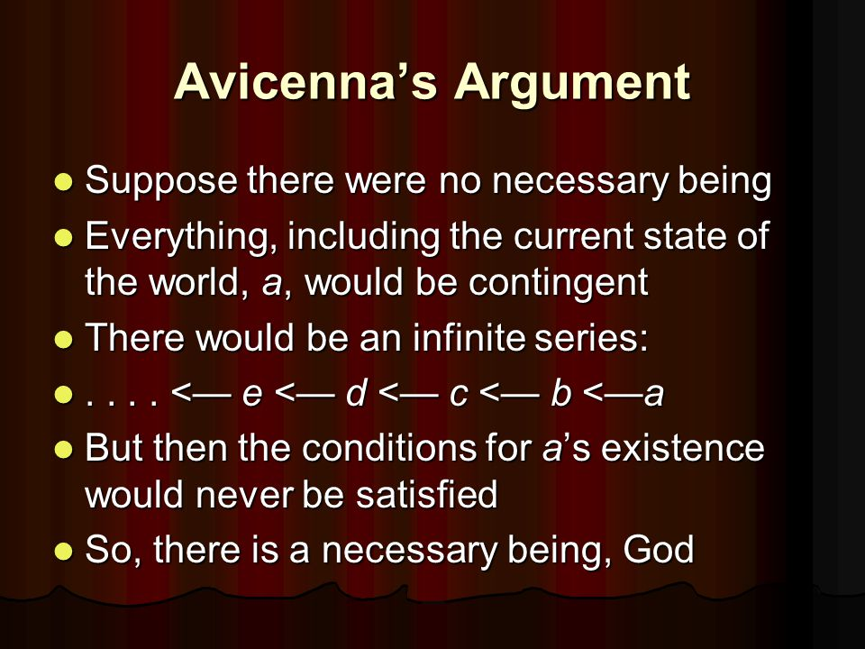 Avicenna's Argument Suppose there were no necessary being Suppose there were no necessary being Everything, including the current state of the world, a, would be contingent Everything, including the current state of the world, a, would be contingent There would be an infinite series: There would be an infinite series:....