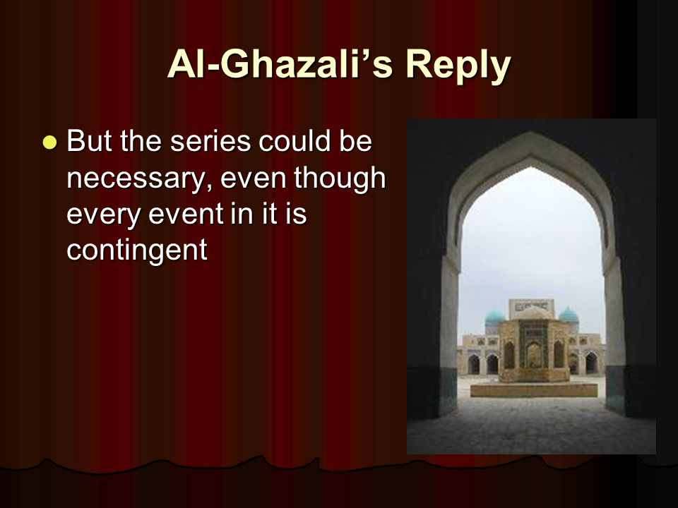 Al-Ghazali's Reply But the series could be necessary, even though every event in it is contingent But the series could be necessary, even though every event in it is contingent