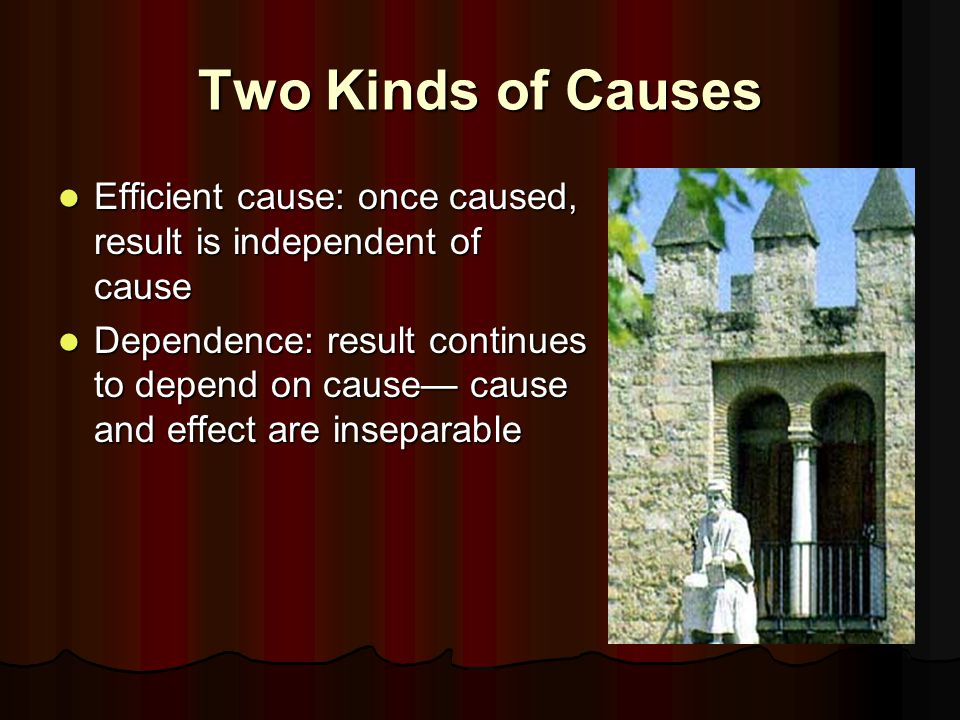Two Kinds of Causes Efficient cause: once caused, result is independent of cause Efficient cause: once caused, result is independent of cause Dependence: result continues to depend on cause— cause and effect are inseparable Dependence: result continues to depend on cause— cause and effect are inseparable