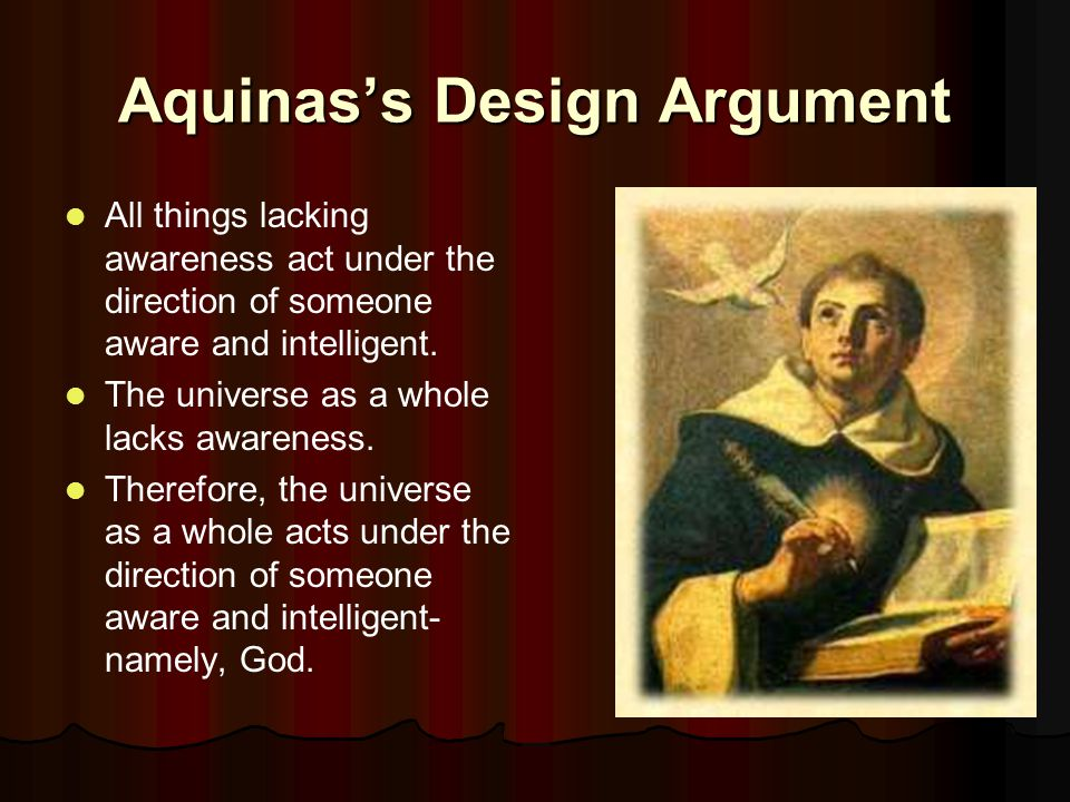 Aquinas's Design Argument All things lacking awareness act under the direction of someone aware and intelligent.