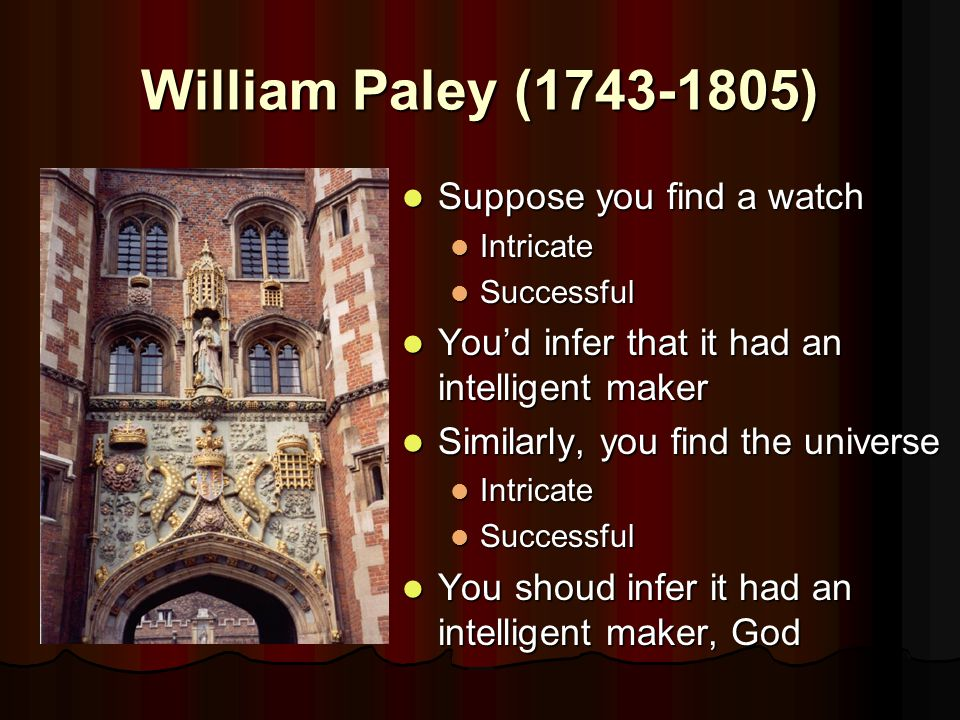 William Paley (1743-1805) Suppose you find a watch Suppose you find a watch Intricate Successful You'd infer that it had an intelligent maker You'd infer that it had an intelligent maker Similarly, you find the universe Similarly, you find the universe Intricate Successful You shoud infer it had an intelligent maker, God You shoud infer it had an intelligent maker, God