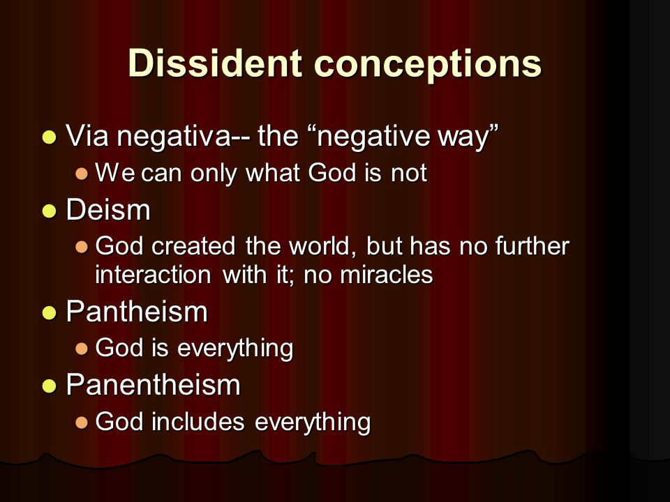 Dissident conceptions Via negativa-- the negative way Via negativa-- the negative way We can only what God is not We can only what God is not Deism Deism God created the world, but has no further interaction with it; no miracles God created the world, but has no further interaction with it; no miracles Pantheism Pantheism God is everything God is everything Panentheism Panentheism God includes everything God includes everything