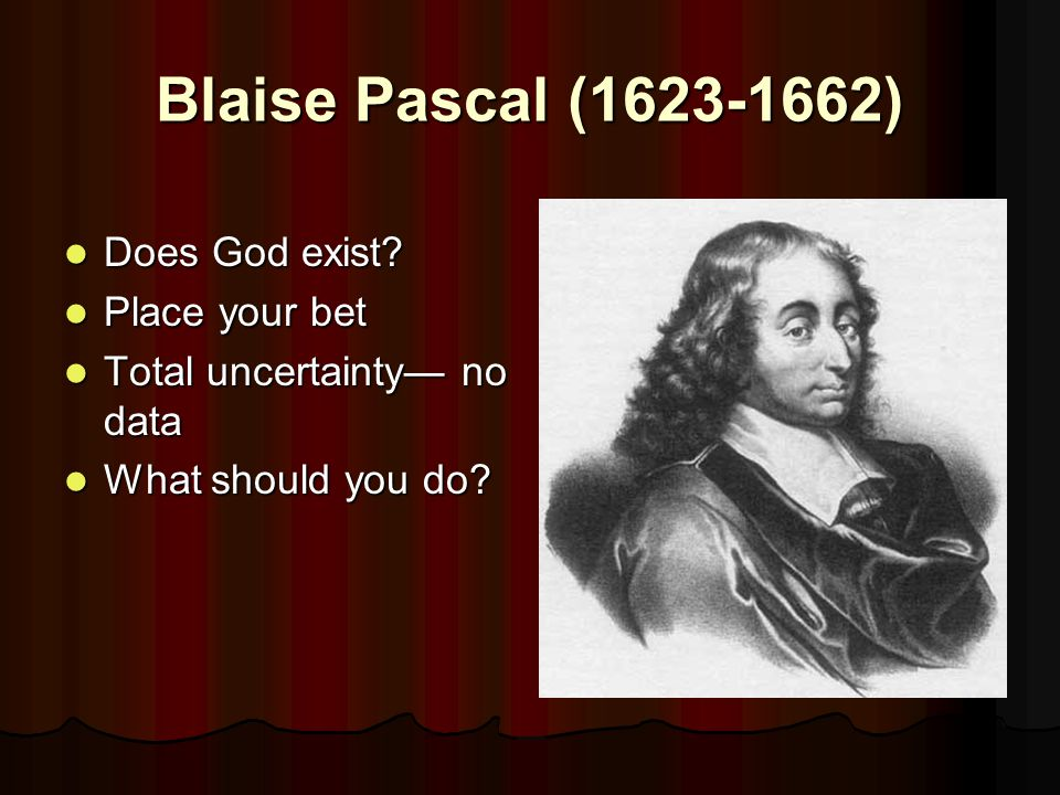 Blaise Pascal (1623-1662) Does God exist? Does God exist? Place your bet Place your bet Total uncertainty— no data Total uncertainty— no data What sho