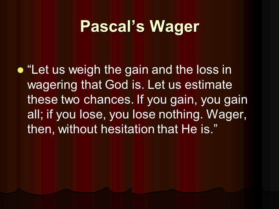 Pascal's Wager Let us weigh the gain and the loss in wagering that God is.