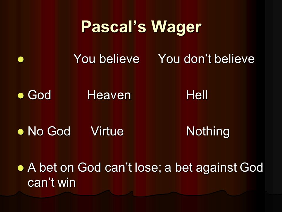 Pascal's Wager You believeYou don't believe You believeYou don't believe God Heaven Hell God Heaven Hell No God VirtueNothing No God VirtueNothing A bet on God can't lose; a bet against God can't win A bet on God can't lose; a bet against God can't win