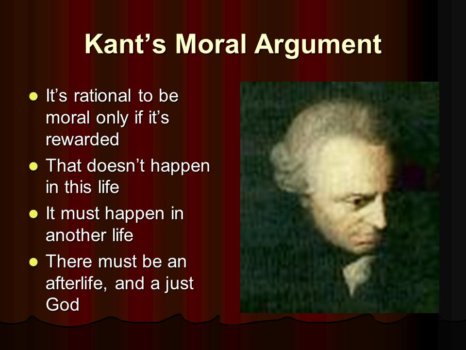 Kant's Moral Argument It's rational to be moral only if it's rewarded It's rational to be moral only if it's rewarded That doesn't happen in this life That doesn't happen in this life It must happen in another life It must happen in another life There must be an afterlife, and a just God There must be an afterlife, and a just God