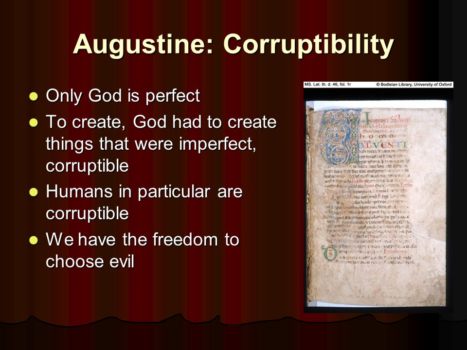 Augustine: Corruptibility Only God is perfect Only God is perfect To create, God had to create things that were imperfect, corruptible To create, God had to create things that were imperfect, corruptible Humans in particular are corruptible Humans in particular are corruptible We have the freedom to choose evil We have the freedom to choose evil