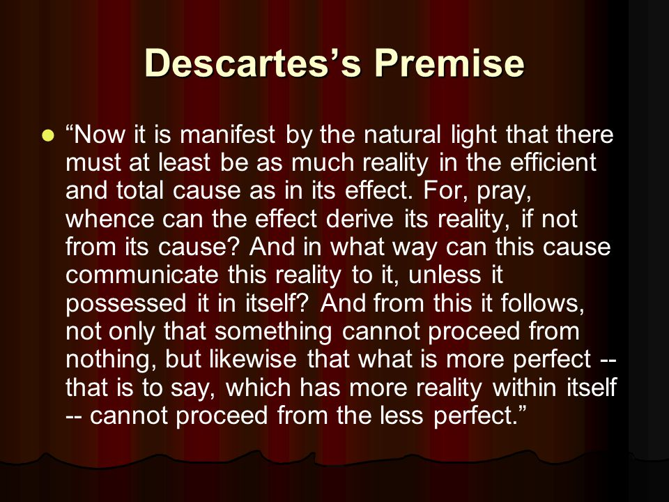 Descartes's Premise Now it is manifest by the natural light that there must at least be as much reality in the efficient and total cause as in its effect.