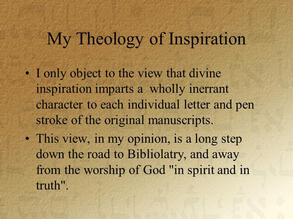 My Theology of Inspiration I only object to the view that divine inspiration imparts a wholly inerrant character to each individual letter and pen stroke of the original manuscripts.