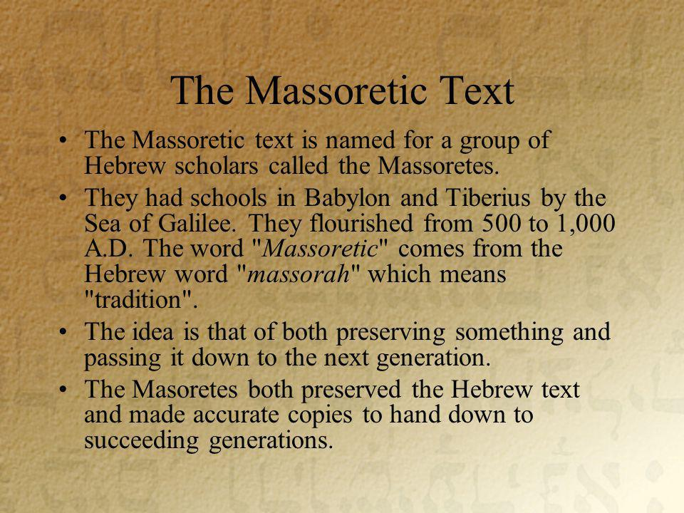 The Massoretic Text The Massoretic text is named for a group of Hebrew scholars called the Massoretes.