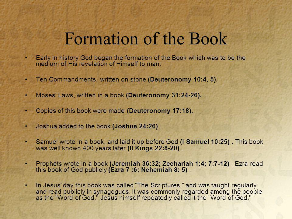Formation of the Book Early in history God began the formation of the Book which was to be the medium of His revelation of Himself to man: Ten Commandments, written on stone (Deuteronomy 10:4, 5).