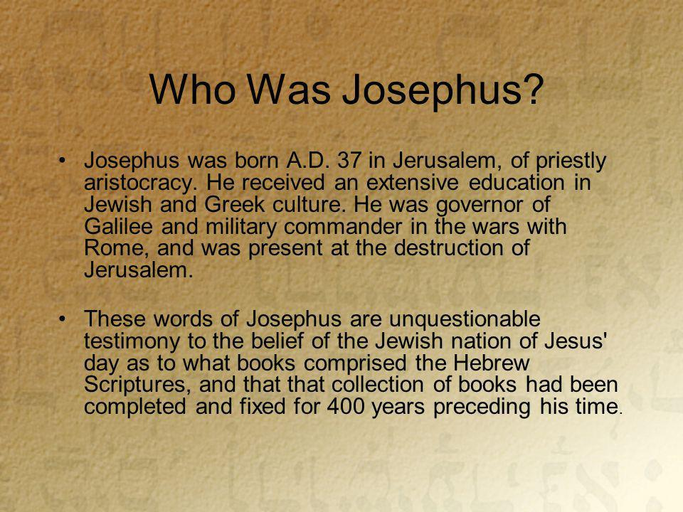 Who Was Josephus. Josephus was born A.D. 37 in Jerusalem, of priestly aristocracy.