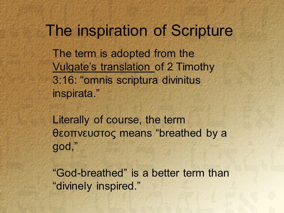The inspiration of Scripture The term is adopted from the Vulgate's translation of 2 Timothy 3:16: omnis scriptura divinitus inspirata. Literally of course, the term θεοπνευστος means breathed by a god, God-breathed is a better term than divinely inspired.