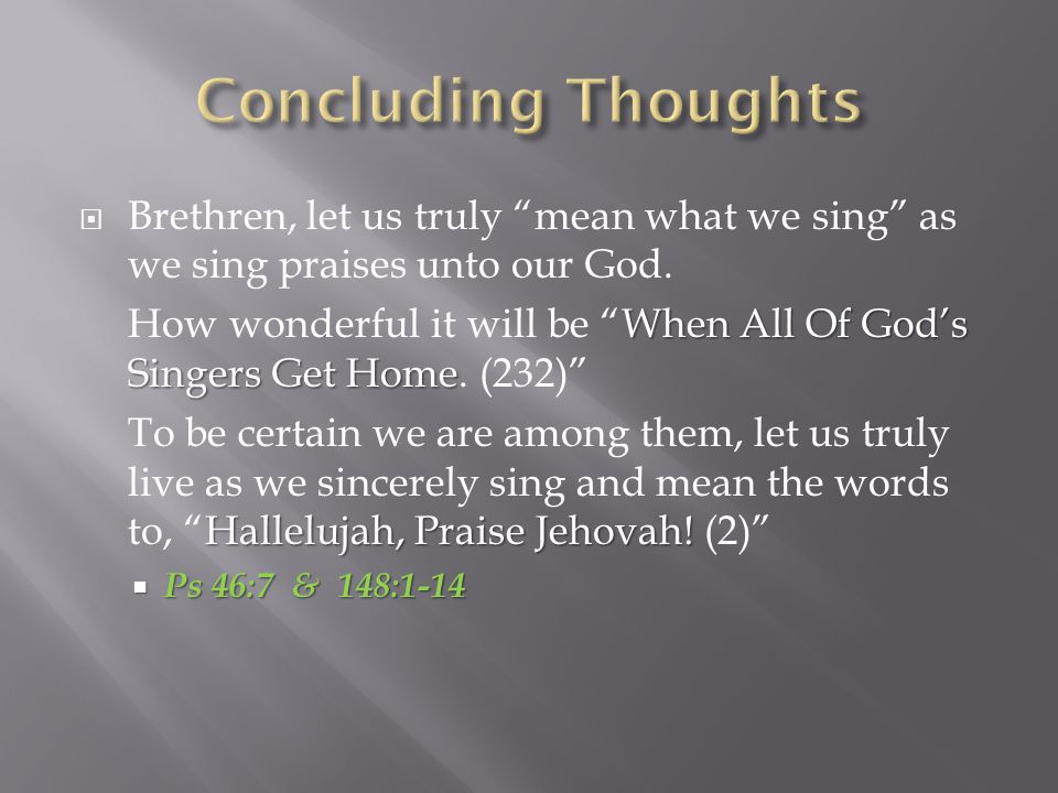  Brethren, let us truly mean what we sing as we sing praises unto our God.