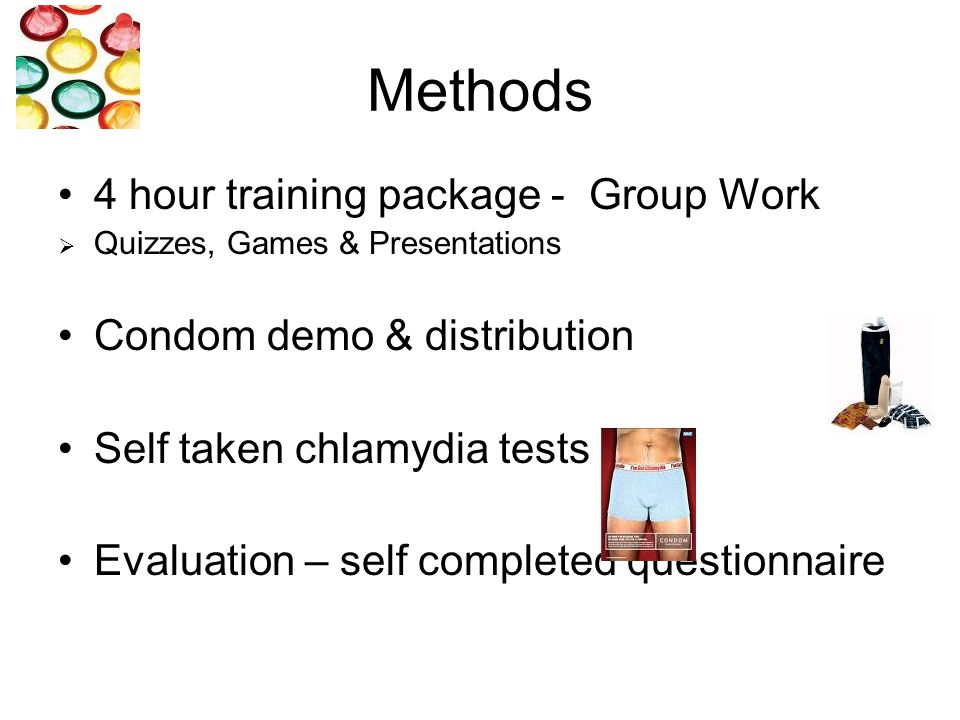 Methods 4 hour training package - Group Work  Quizzes, Games & Presentations Condom demo & distribution Self taken chlamydia tests Evaluation – self completed questionnaire