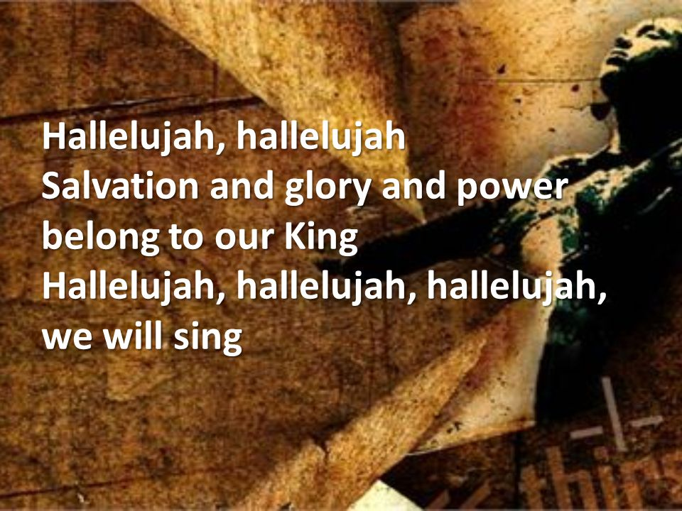Hallelujah, hallelujah Salvation and glory and power belong to our King Hallelujah, hallelujah, hallelujah, we will sing