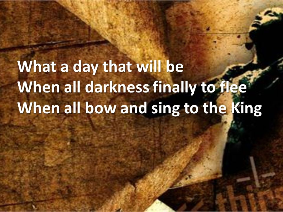 What a day that will be When all darkness finally to flee When all bow and sing to the King