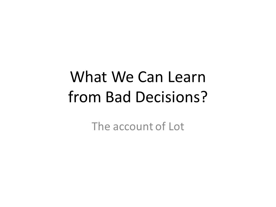 What We Can Learn from Bad Decisions The account of Lot
