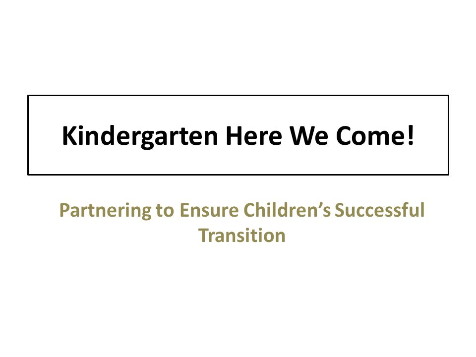 Kindergarten Here We Come! Partnering to Ensure Children's Successful Transition
