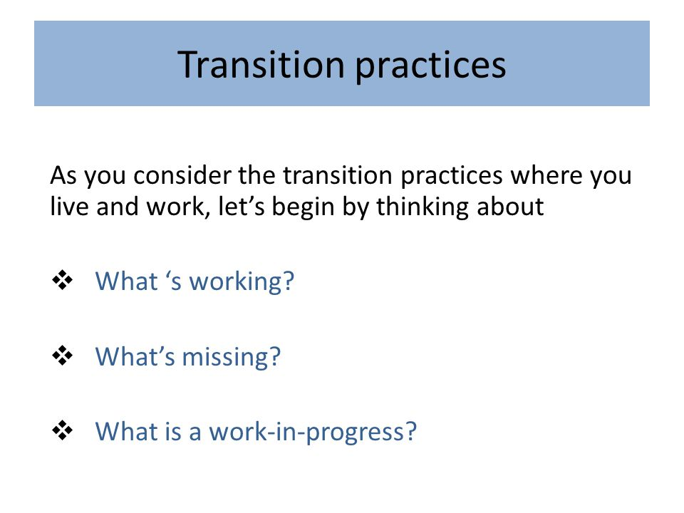 Transition practices As you consider the transition practices where you live and work, let's begin by thinking about  What 's working.