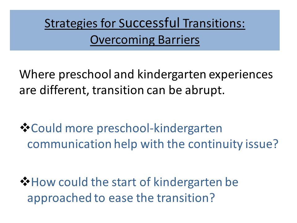Strategies for S uccessful Transitions: Overcoming Barriers Where preschool and kindergarten experiences are different, transition can be abrupt.