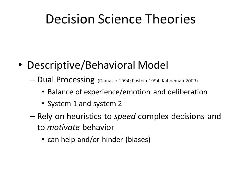 Decision Science Theories Descriptive/Behavioral Model – Dual Processing (Damasio 1994; Epstein 1994; Kahneman 2003) Balance of experience/emotion and deliberation System 1 and system 2 – Rely on heuristics to speed complex decisions and to motivate behavior can help and/or hinder (biases)