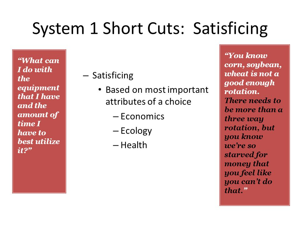 System 1 Short Cuts: Satisficing – Satisficing Based on most important attributes of a choice – Economics – Ecology – Health You know corn, soybean, wheat is not a good enough rotation.
