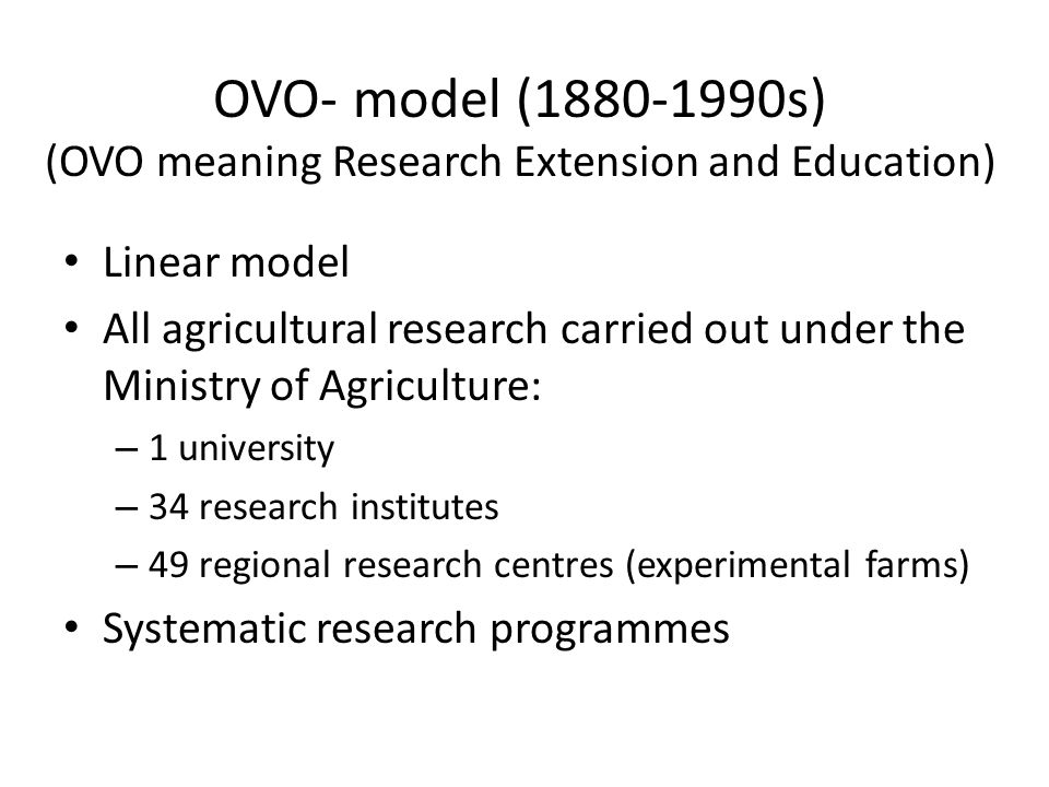 OVO- model (1880-1990s) (OVO meaning Research Extension and Education) Linear model All agricultural research carried out under the Ministry of Agriculture: – 1 university – 34 research institutes – 49 regional research centres (experimental farms) Systematic research programmes