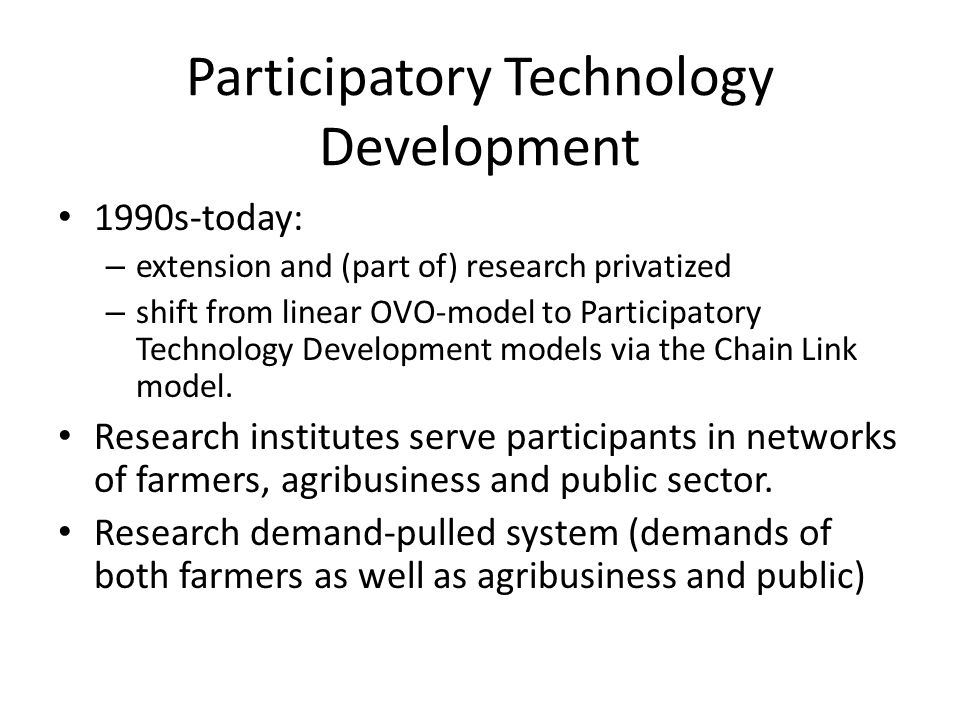 Participatory Technology Development 1990s-today: – extension and (part of) research privatized – shift from linear OVO-model to Participatory Technology Development models via the Chain Link model.