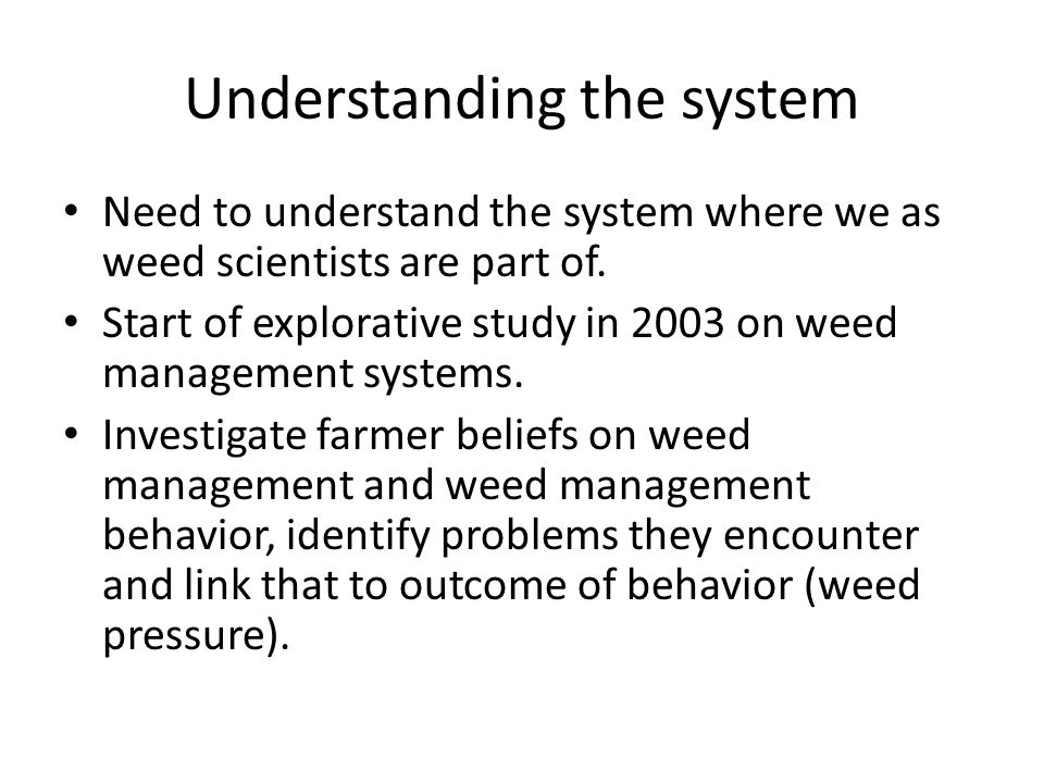 Understanding the system Need to understand the system where we as weed scientists are part of.