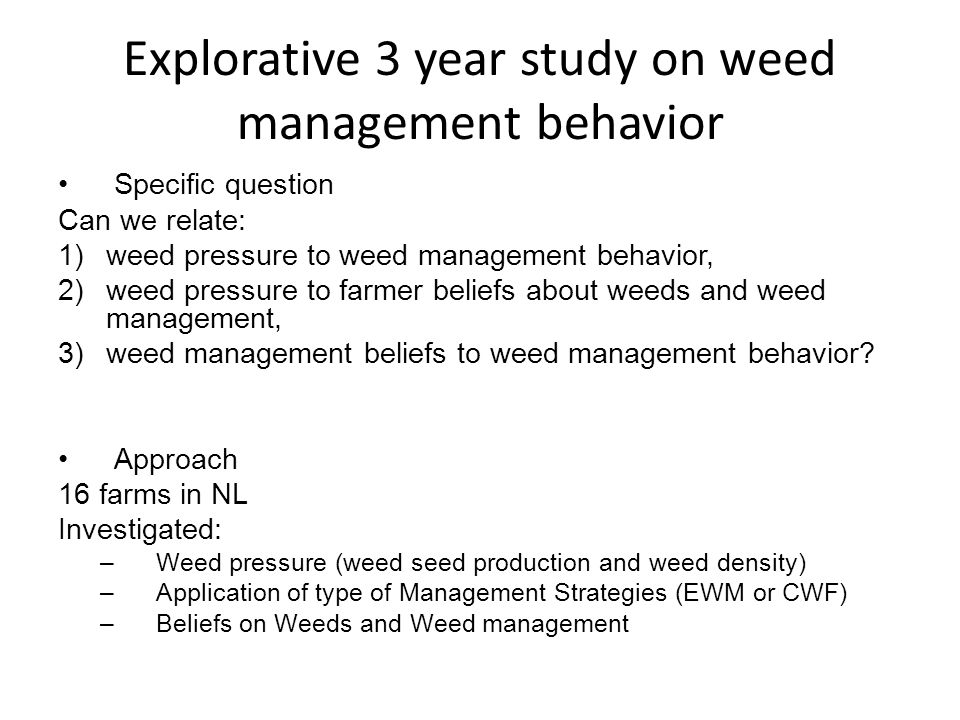 Explorative 3 year study on weed management behavior Specific question Can we relate: 1)weed pressure to weed management behavior, 2)weed pressure to farmer beliefs about weeds and weed management, 3)weed management beliefs to weed management behavior.