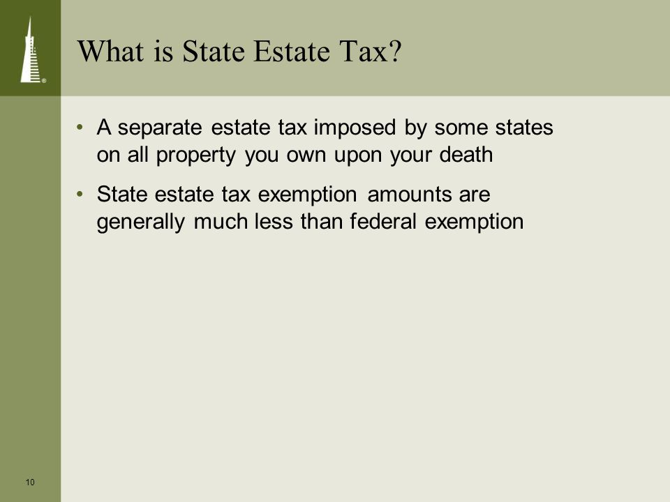 10 What is State Estate Tax? A separate estate tax imposed by some states on all property you own upon your death State estate tax exemption amounts a