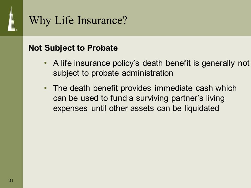 21 Not Subject to Probate A life insurance policy's death benefit is generally not subject to probate administration The death benefit provides immediate cash which can be used to fund a surviving partner's living expenses until other assets can be liquidated Why Life Insurance?