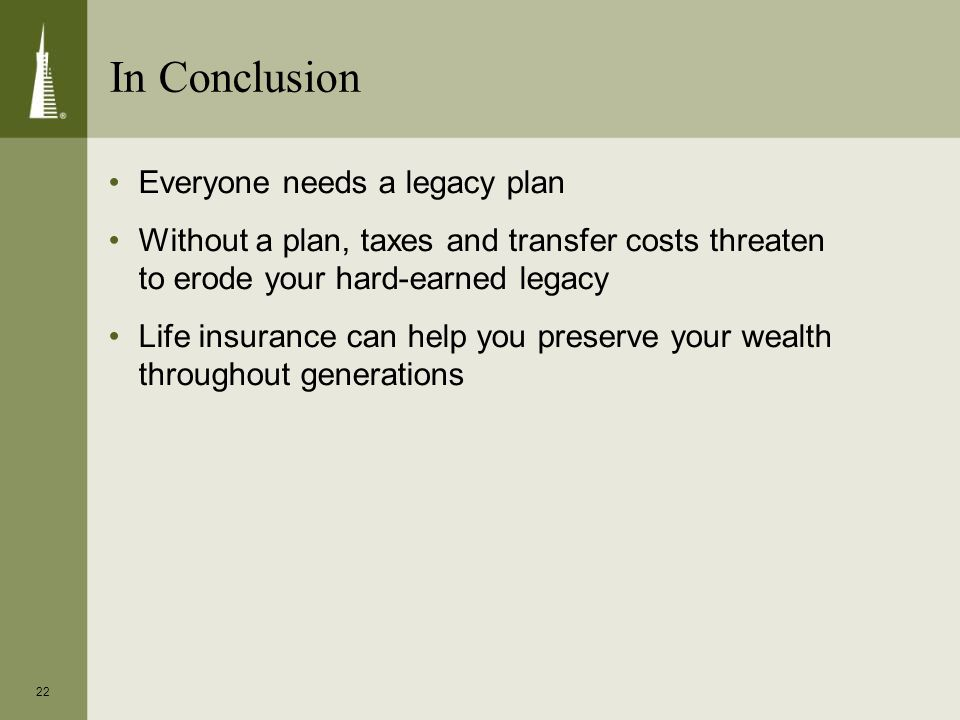 22 Everyone needs a legacy plan Without a plan, taxes and transfer costs threaten to erode your hard-earned legacy Life insurance can help you preserv