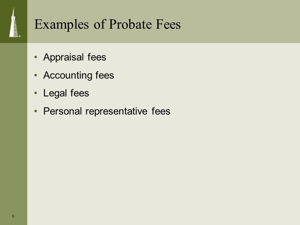 6 Examples of Probate Fees Appraisal fees Accounting fees Legal fees Personal representative fees